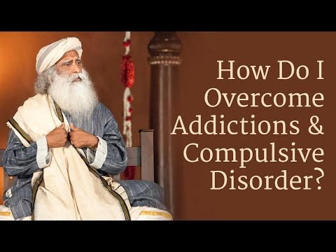 how-to-overcome-addictions-and-compulsive-disorder?-|-sadhguru