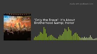 'Only the Brave': It's About Brotherhood & Honor