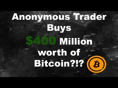 Anonymous trader buy $400 Million worth of Bitcoin!