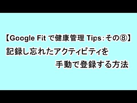 【Google Fit で健康管理 Tips:その⑧】記録し忘れたアクティビティを手動で入力する方法