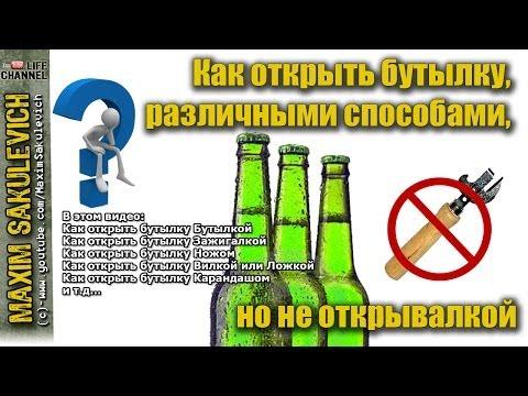 Как открыть бутылку, различными способами, но не открывалкой