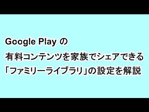 Google Play の有料コンテンツを家族でシェアできる「ファミリーライブラリ」の設定を解説