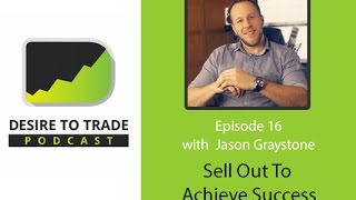 Desire To Trade Podcast 016: Sell Out To Achieve Success In Forex Trading - Jason Graystone