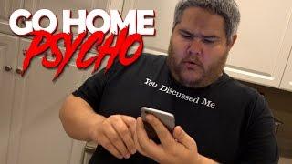 GO HOME PSYCHO!!