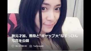 """秋元才加、普段と""""ギャップ大""""なすっぴん写真を公開 元AKB48の秋元才加..."""