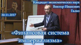 «Финансовая система империализма». Виктор Иванович Галко. 30.11.2017.