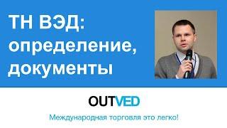 ТН ВЭД: определение, документы (OUTVED)(Отрывок семинара