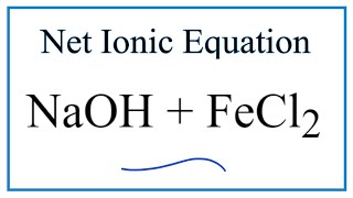 How to Write the Net Ionic Equation for NaOH + FeCl2 = NaCl + Fe(OH)2