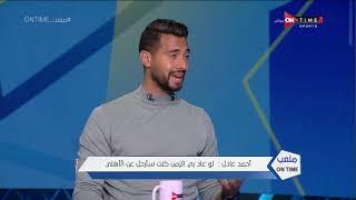 ملعب ONTime - أحمد عادل: لو عاد بي الزمن كنت سأرحل عن الأهلي