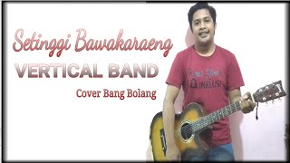 VERTIKAL - SETINGGI BAWAKARAENG (COVER BANG BOLANG)