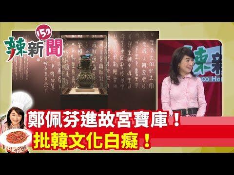 【辣新聞 搶先看】鄭佩芬進故宮寶庫!批韓文化白癡! 2019.10.23