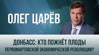 Олег Царёв   Донбасс  кто пожнёт плоды первомартовской экономической революции?