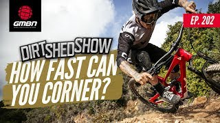 How Fast Can You Corner A Mountain Bike? | Dirt Shed Show Ep. 202