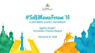 SelfMama Forum 2016 в Санкт Петербурге Запись центральной секции