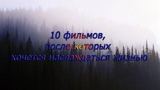 10 ФИЛЬМОВ, после которых ХОЧЕТСЯ НАСЛАЖДАТЬСЯ ЖИЗНЬЮ