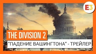 "THE DIVISION 2 - ""ПАДЕНИЕ ВАШИНГТОНА"" - ТРЕЙЛЕР Е3 2018"