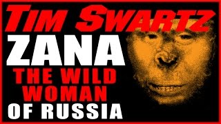 Zana, The Wild Woman of Russia. Is This The Missing Element in the Bigfoot Mystery? Tim Swartz