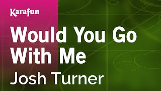 Karaoke Would You Go With Me - Josh Turner *