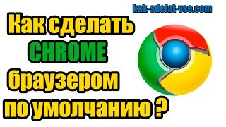 Как сделать гугл хром браузером по умолчанию
