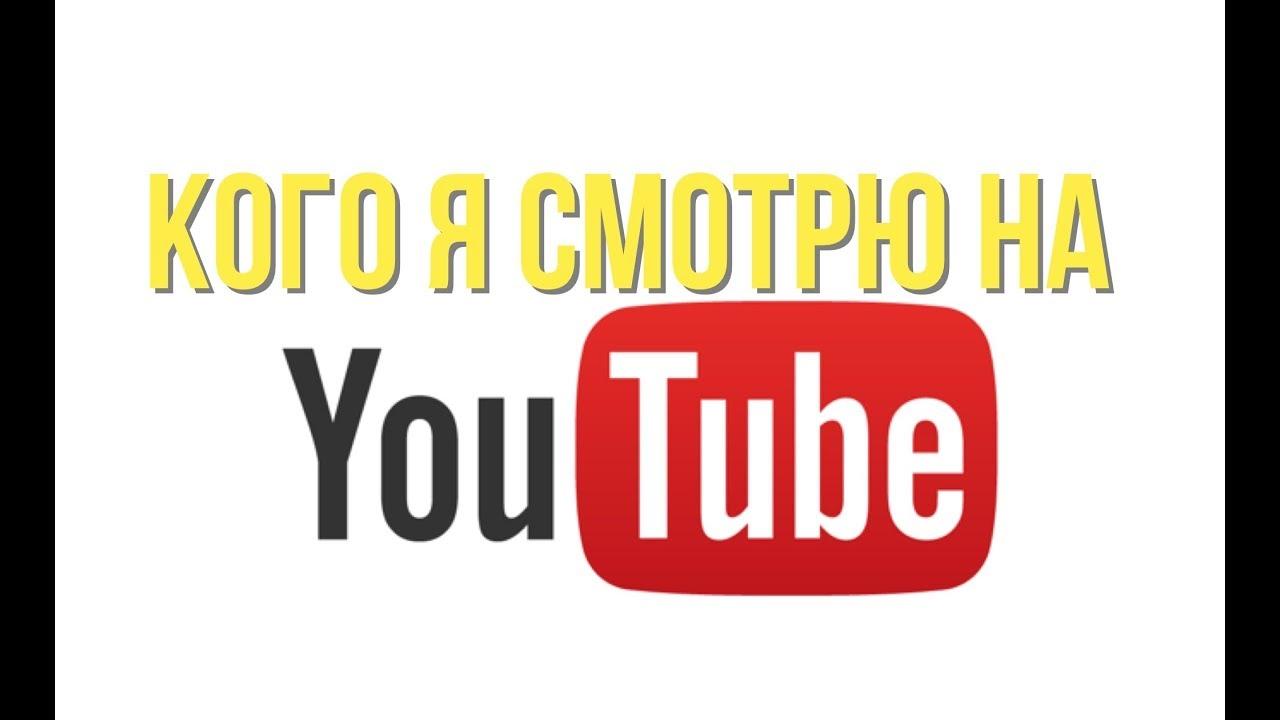 Кого я смотрю на YouTube