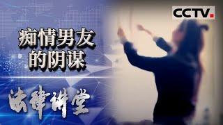 《法律讲堂(生活版)》 20201229 痴情男友的阴谋| CCTV社会与法 - YouTube