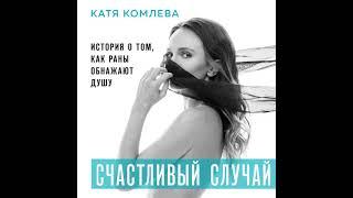Катя Комлева Счастливый случай История о том как раны обнажают душу Аудиокнига