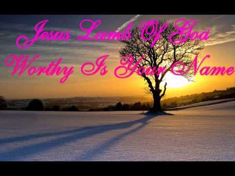 Jesus Lamb Of God Worthy Is Your Name.