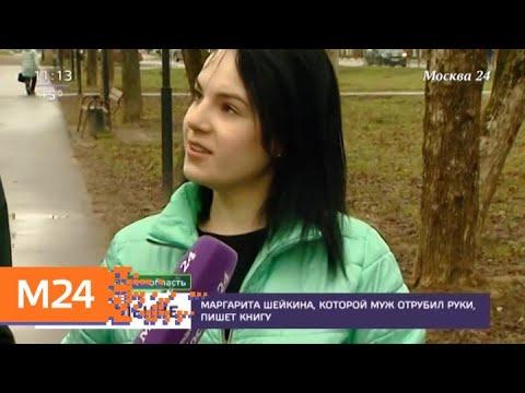 Смотреть Маргарита Шейкина (Грачева), которой муж отрубил руки, пишет книгу - Москва 24 онлайн