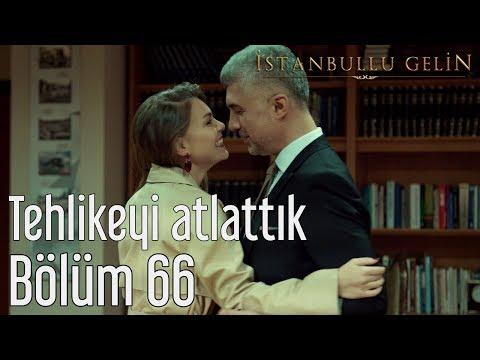 İstanbullu Gelin 66. Bölüm - Tehlikeyi Atlattık