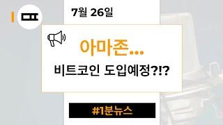 [1분뉴스] 아마존.. 비트코인 도입예정?! (7/26)