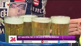 Việt Nam lọt top 29 thế giới về tiêu thụ rượu bia - Tin Tức VTV24