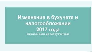 Вебинар Изменения в учете и налогообложении 2017