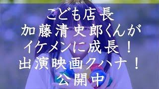 こども店長、加藤清史郎くんがイケメンに成長! 出演映画クハナ!公開中...