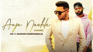 AAJA NACHLE (Cover Song) | AK | Sharan Sandhawalia | Latest Punjabi Songs 2020