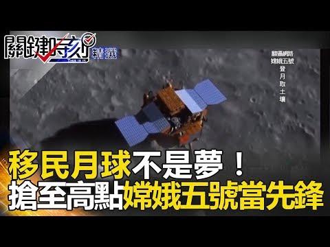 移民月球不是夢!搶至高點嫦娥五號當先鋒 - 關鍵時刻精選 傅鶴齡 黃創夏