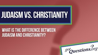What is the difference between Christianity and Judaism?