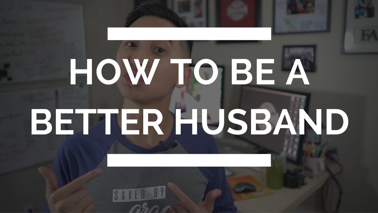 how to be a better husband how to love your wife better youtube