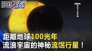 距離地球100光年如戴森球 流浪於宇宙之中的神秘「流氓行星」! 關鍵時刻 20170315-5 傅鶴齡 黃創夏