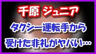 千原ジュニアがDQNタクシー運転手から受けた非礼がやばい・・・ 9日深夜...