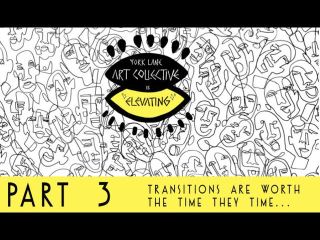 Transitions Are Worth The Time They Take | York Lane Art Collective | Is Elevating. Part.3