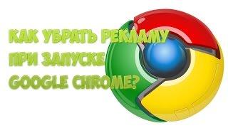 Как убрать рекламу при запуске Google Chrome?