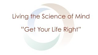 Living the Science of Mind series | Get Your Life Right! | Spirituality | Agape