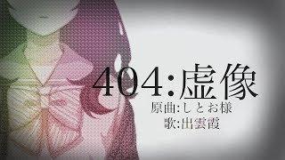 『404:虚像』歌ってみた - 出雲霞