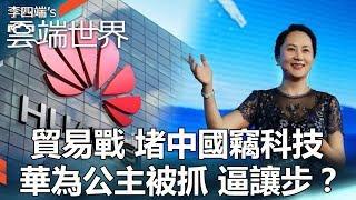 貿易戰 堵中國竊科技 華為公主被抓 逼讓步?- 李四端的雲端世界
