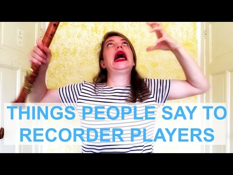 THINGS PEOPLE SAY TO RECORDER PLAYERS