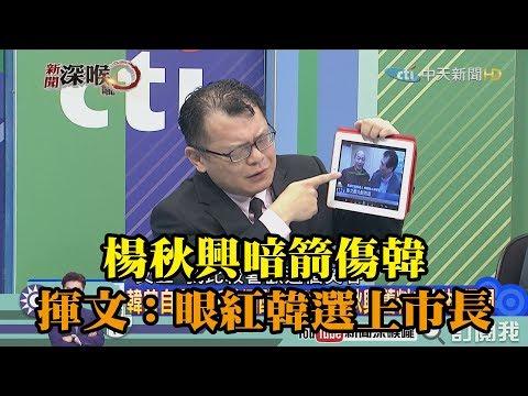 《新聞深喉嚨》精彩片段 楊秋興暗箭傷韓 陳揮文:眼紅韓國逾選上市長