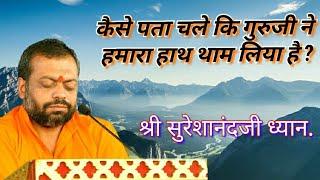 कैसे पता चले कि गुरुजी ने हमारा हाथ थाम लिया है ? श्री सुरेशानंदजी ध्यान ।