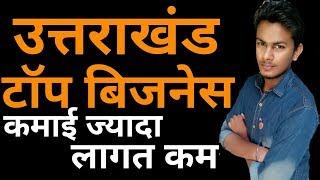 उत्तराखंड के टॉप बिजनेस | Business Ideas From Uttarakhand | Small Business Ideas in Hindi
