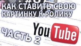 Как ставить свою картинку к видео на Youtube (ЧАСТЬ 2)