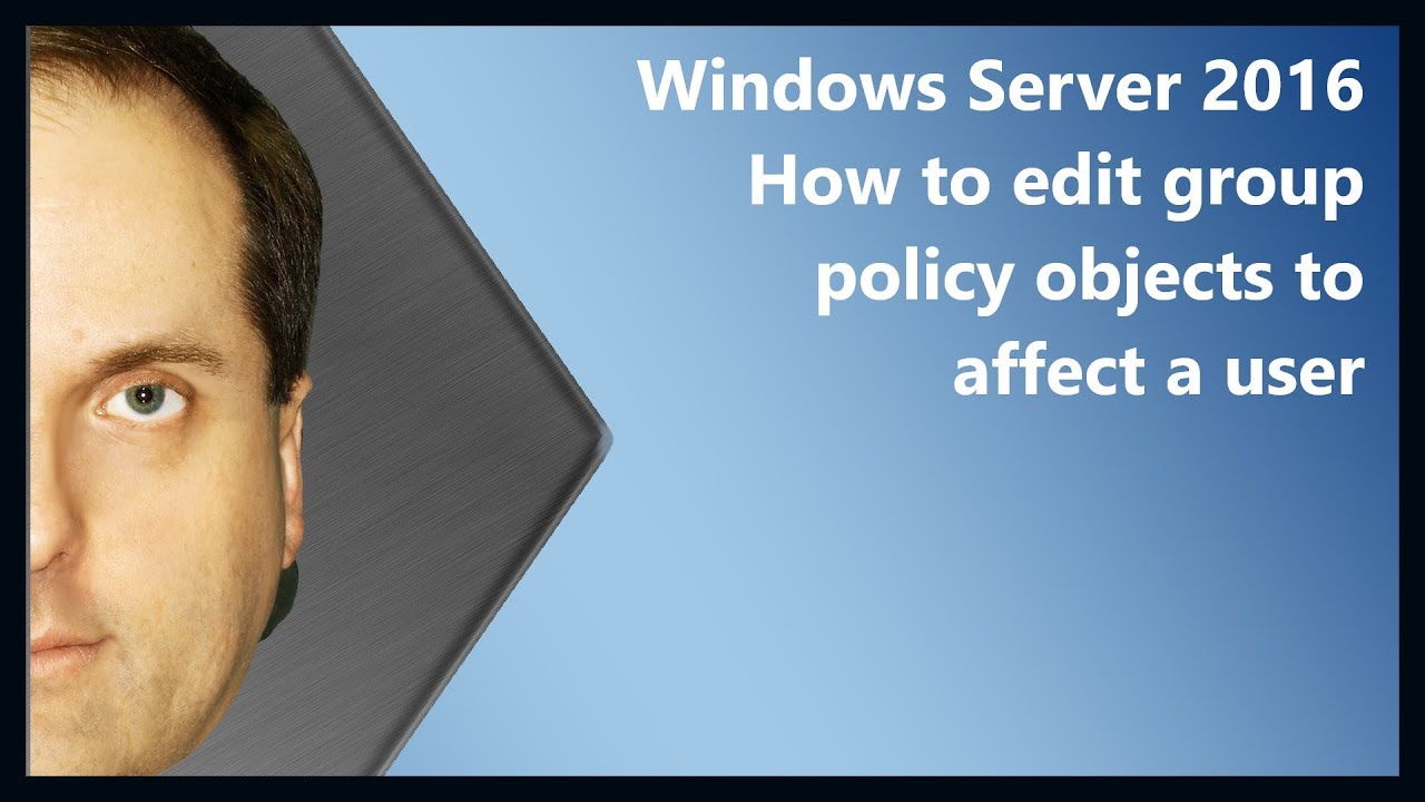 Windows Server 2016 How to edit group policy objects to affect a user
